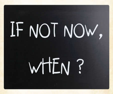 If not now, when? handwritten with white chalk on a blackboard
