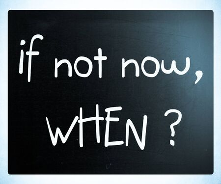 If not now, when? handwritten with white chalk on a blackboard photo