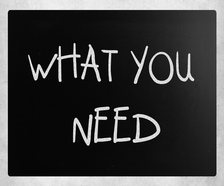 What you need handwritten with white chalk on a blackboard photo