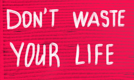 negatively: dont waste your life