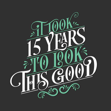 It took 15 years to look this good - 15 Birthday and 15 Anniversary celebration with beautiful calligraphic lettering design.