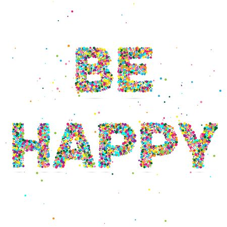 be happy: be happy consisting of colored particles, vector illustration, EPS 10 Illustration
