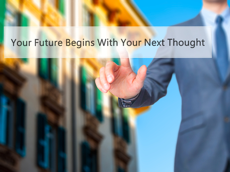 next button: Your Future Begins With Your Next Thought - Businessman hand pressing button on touch screen interface. Business, technology, internet concept. Stock Photo