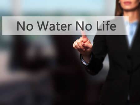 no water: No Water No Life - Businesswoman hand pressing button on touch screen interface. Business, technology, internet concept. Stock Photo Stock Photo
