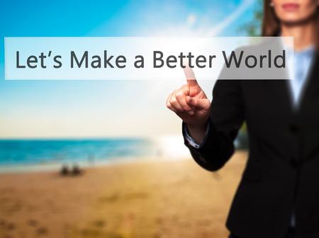 better button: Lets Make a Better World  - Businesswoman hand pressing button on touch screen interface. Business, technology, internet concept. Stock Photo