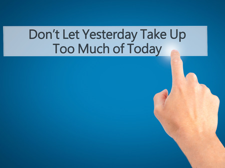 better days: Dont Let Yesterday Take Up Too Much of Today - Hand pressing a button on blurred background concept . Business, technology, internet concept. Stock Photo Stock Photo