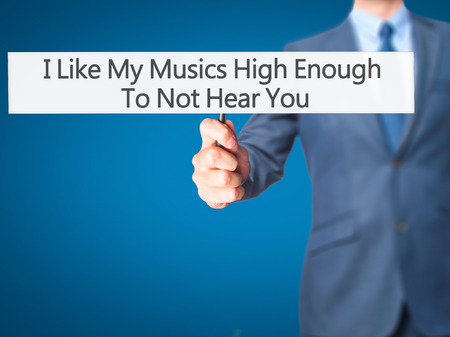 enough: I Like My Musics High Enough To Not Hear You - Businessman hand holding sign. Business, technology, internet concept. Stock Photo