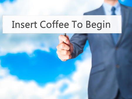 in insert: Insert Coffee To Begin - Businessman hand holding sign. Business, technology, internet concept. Stock Photo Stock Photo
