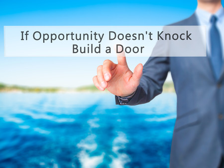 knock on door: If Opportunity Doesnt Knock Build a Door - Businessman hand pressing button on touch screen interface. Business, technology, internet concept. Stock Photo