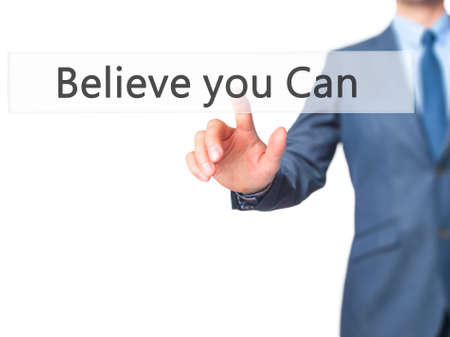 pushing button: Believe you Can - Businessman hand pushing button on touch screen. Business, technology, internet concept. Stock Image Stock Photo