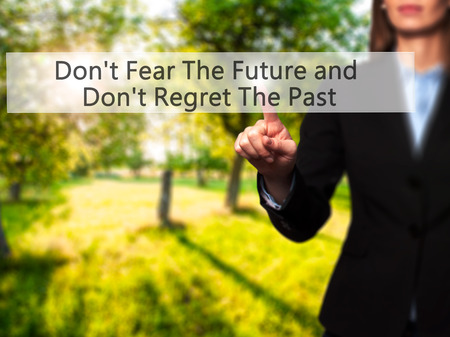Dont Fear The Future and Dont Regret The Past - Businesswoman hand pressing button on touch screen interface. Business, technology, internet concept. Stock Photo Stock Photo