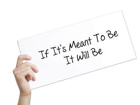 meant to be: If Its Meant To Be It Will Be Sign on white paper. Man Hand Holding Paper with text. Isolated on white background. Isolated on background. Business, technology, internet concept. Stock  Photo Stock Photo