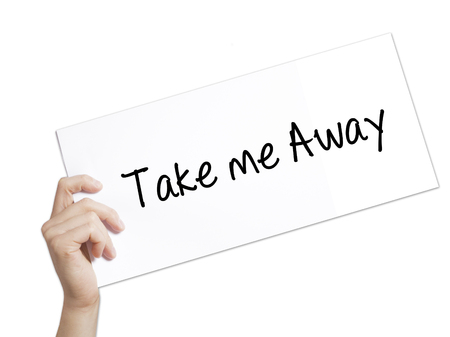 take a breather: Take me Away Sign on white paper. Man Hand Holding Paper with text. Isolated on white background.  Business concept. Stock Photo