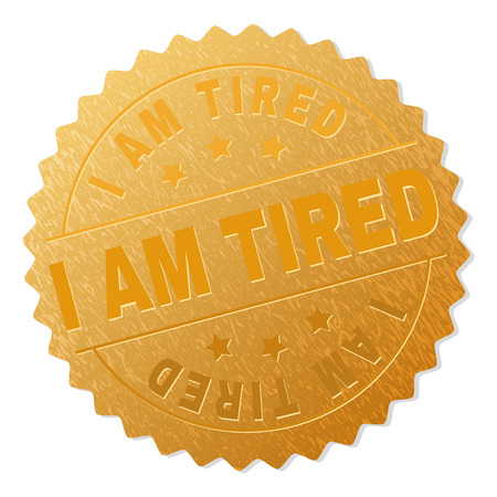 I AM TIRED gold stamp award. Vector gold award with I AM TIRED tag. Text labels are placed between parallel lines and on circle. Golden skin has metallic texture. Illustration