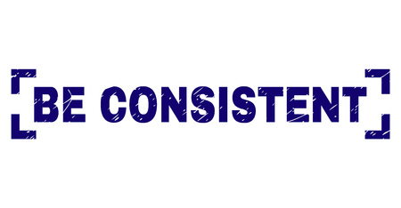 BE CONSISTENT text seal stamp with corroded texture. Text caption is placed inside corners. Blue vector rubber print of BE CONSISTENT with dust texture.