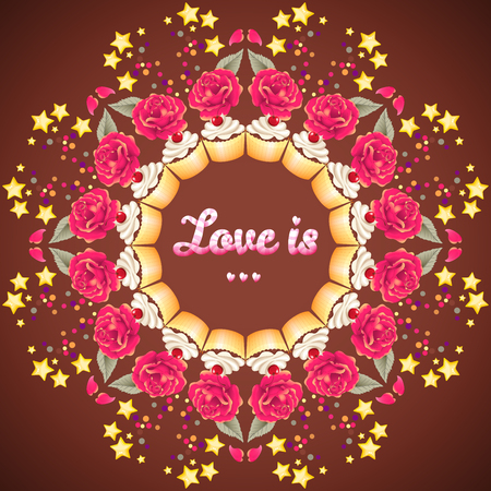 Round vector frame. Beautiful inscription Love is ... Cupcake with cherry and cream, chocolates, roses, stars and confetti. Valentines Day or wedding. Advertising bakeries or pastry shops Illustration