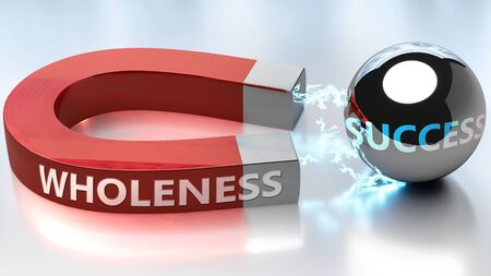 Wholeness helps achieving success - pictured as word Wholeness and a magnet, to symbolize that Wholeness attracts success in life and business, 3d illustration