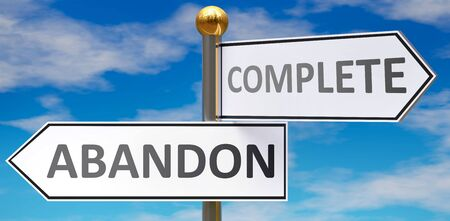 Abandon and complete as different choices in life - pictured as words Abandon, complete on road signs pointing at opposite ways to show that these are alternative options., 3d illustration