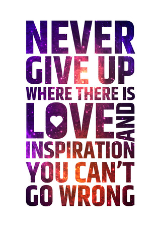 Never give up where there is love and inspiration you cant go wrong. Motivational inspiring quote on colorful bright cosmic background.. Vector typographic concept Illustration