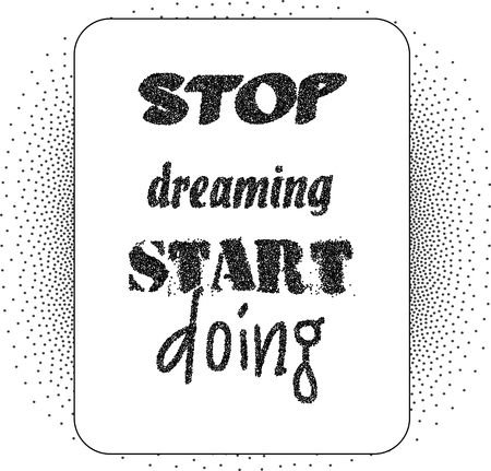 encouragement: Inspirational quote Stop Dreaming Start Doing. Black lettering on dotted background.