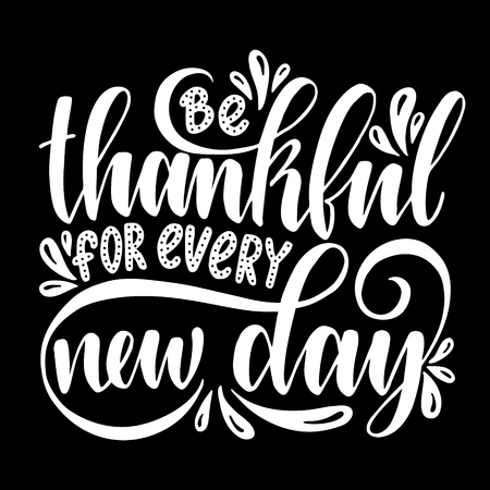 Be thankful for every new day. Inspirational quote.Hand drawn illustration with hand lettering.
