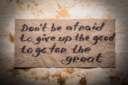 go for: Popular quotes. Dont be atraid to give up the good to go for the great