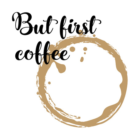 But first coffee. Hand lettering inscription on white background with coffee stain. Vector Illustration.