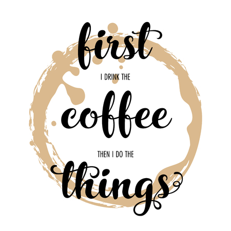 First I drink the coffee then I do the things. Hand lettering inscription on white background with coffee stain. Vector Illustration.