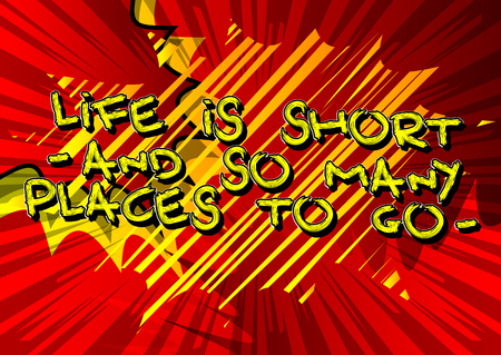 Life is short - and so many places to go -. Vector illustrated comic book style design. Inspirational, motivational quote.