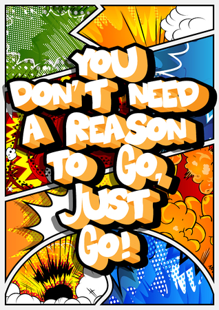 You dont need a reason to go, just go! Vector illustrated comic book style design. Inspirational, motivational quote.