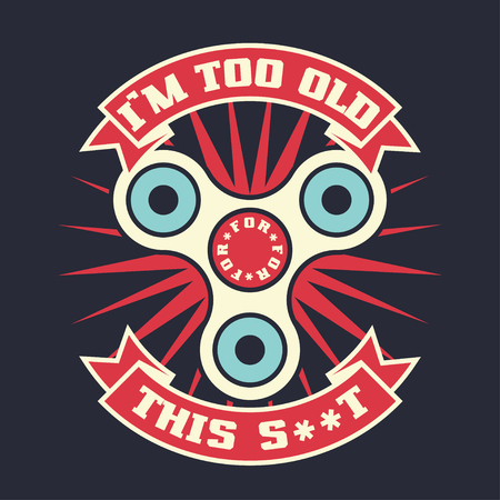 Im too old for this, lettering quote with hand spinner toy gadget. Vector t-shirt print illustration