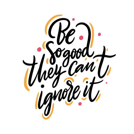 Be So Good They Can t Ignore It. Hand drawn vector lettering. Isolated on white background.
