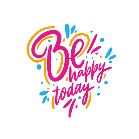 Be Happy Today. Hand drawn typography poster. Hand drawn vector lettering phrase. Isolated on white background. Sketch three. Design for decor, cards, print, web, poster, banner t-shirt