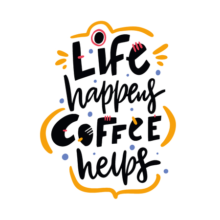 Life happens coffee helps. Hand drawn vector lettering quote. Isolated on white background. Design for decor, cards, print, web, poster, banner, t-shirt.