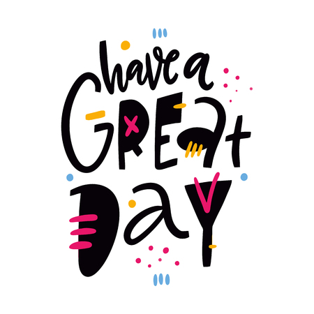 Have a great day phrase. Hand drawn vector lettering. Isolated on white background. Design for holiday greeting cards, logo, sticker, banner, poster, print