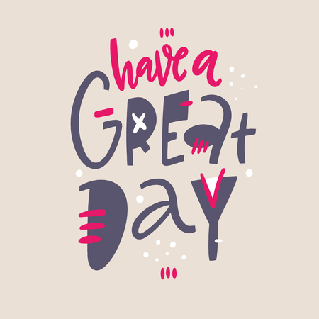 Have a great day phrase. Hand drawn vector lettering. Isolated on grey background. Design for holiday greeting cards, logo, sticker, banner, poster, print