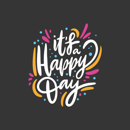 Its a happy day phrase. Hand drawn vector lettering. Isolated on black background. Design for holiday greeting cards, logo, sticker, banner, poster, print