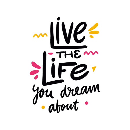 Live the Life you dream about quote. Hand drawn vector lettering. Motivational inspirational phrase. Vector illustration isolated on white background. Design for greeting cards, logo, sticker, banner, poster, print