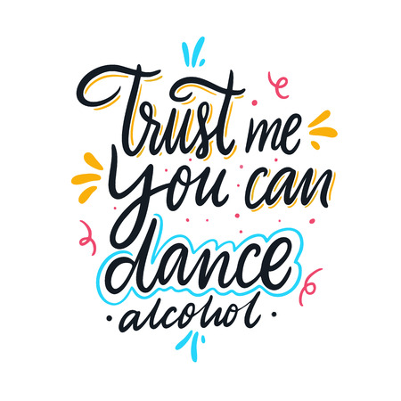 Trust me you can dance alcohol. Hand drawn vector lettering. Motivational inspirational quote. Vector illustration isolated on white background. Design for greeting cards, logo, sticker, banner, poste