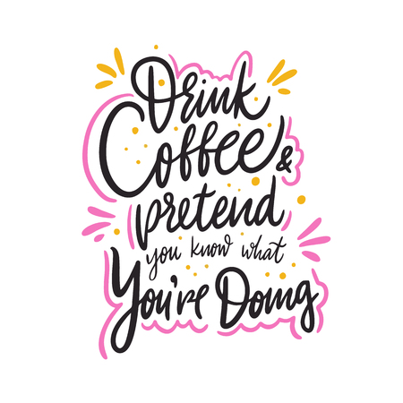 Drink coffee and pretend you know what you're doing. Hand drawn vector lettering quote. Isolated on white background. Design for decor, cards, print, web, poster, banner, t-shirt