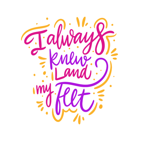 I always knew land my feel. Hand drawn vector lettering. Motivational inspirational quote. Vector illustration isolated on white background. Design for greeting cards, logo, sticker, banner, poster, print