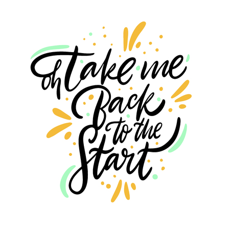 Oh, take me back to the start. Hand drawn vector lettering. Isolated on white background. Motivation phrase. Design for poster, banner, card, sticker.