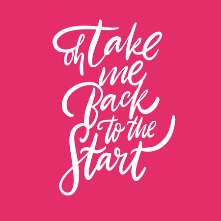 Oh, take me back to the start. Hand drawn vector lettering. Isolated on pink background. Motivation phrase. Design for poster, banner, card, sticker.