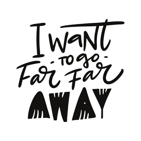 I want to go far far away hand drawn vector quote lettering. Motivational typography. Isolated on white background.