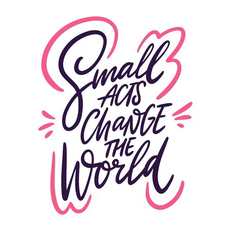 Small acts change the world hand drawn vector lettering phrase. Isolated on white background.