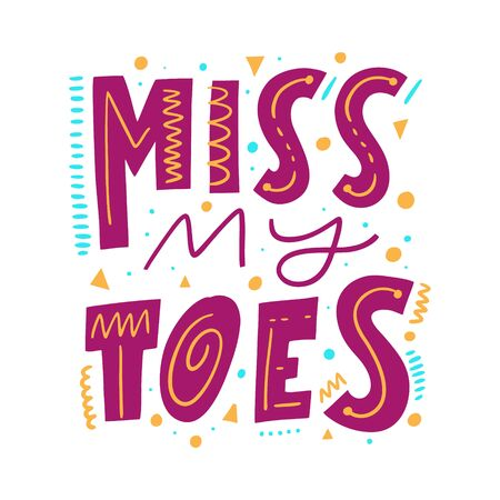 Miss my toes. Hand drawn vector lettering phrase. Cartoon style.