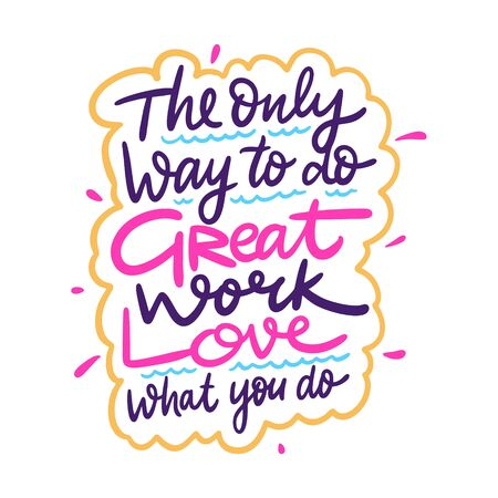 The only way to do great work love what you do. Hand drawn vector lettering phrase. Cartoon style. Isolated on white background.