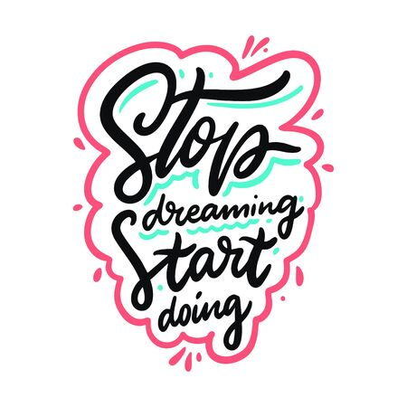 Stop dreaming start doing. Hand drawn vector lettering phrase. Cartoon style.