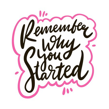 Remember why you started. Hand drawn vector lettering phrase. Cartoon style.