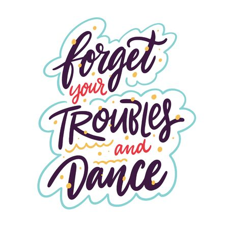 Forget your troubles and dance. Hand drawn vector lettering phrase.